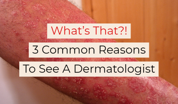 What's That?! 3 Common Reasons To See A Dermatologist