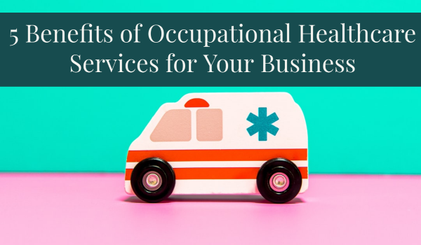 5 Benefits of Occupational Healthcare Services for Your Business